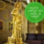Taufen lassen und wenn ja: wann und in welchem Rahmen?